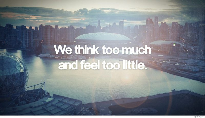 "Quote: ""We think too much and feel too little"""