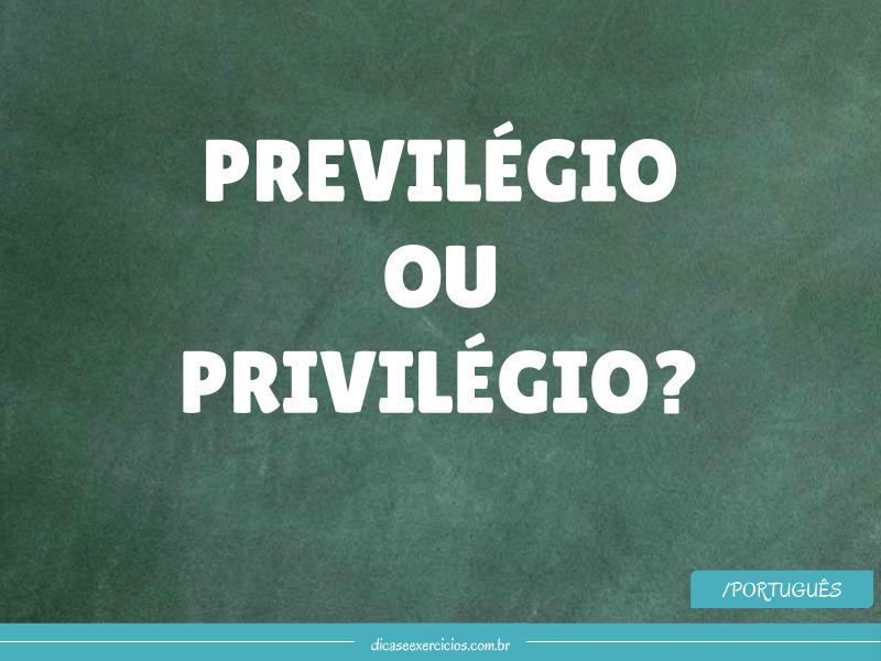Previlégio ou privilégio