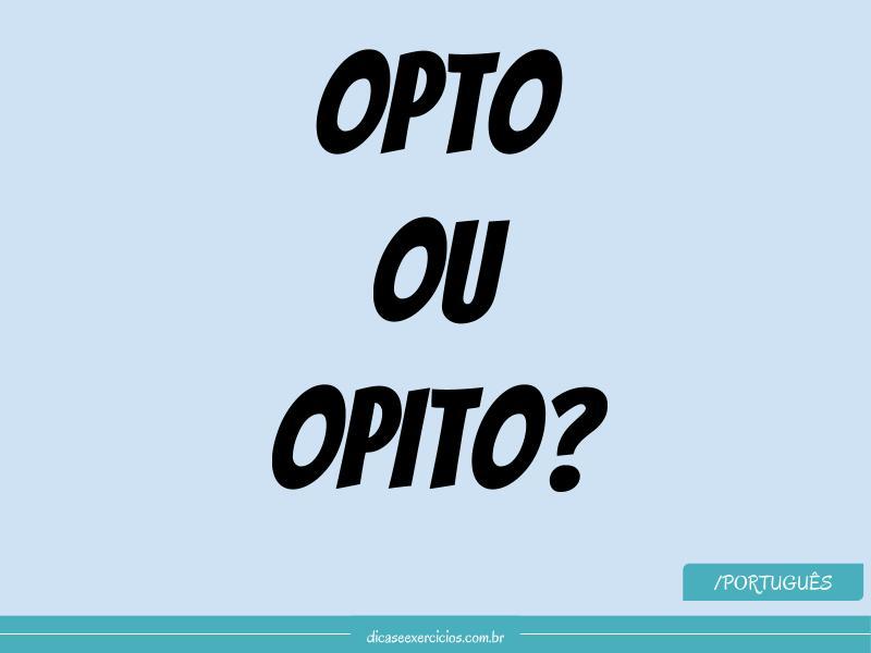 Como se escreve: Opto ou Opito?